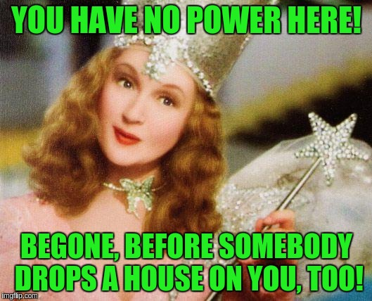 YOU HAVE NO POWER HERE! BEGONE, BEFORE SOMEBODY DROPS A HOUSE ON YOU, TOO! | made w/ Imgflip meme maker