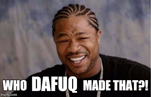 Yo Dawg Heard You Meme | DAFUQ WHO                         MADE THAT?! | image tagged in memes,yo dawg heard you | made w/ Imgflip meme maker