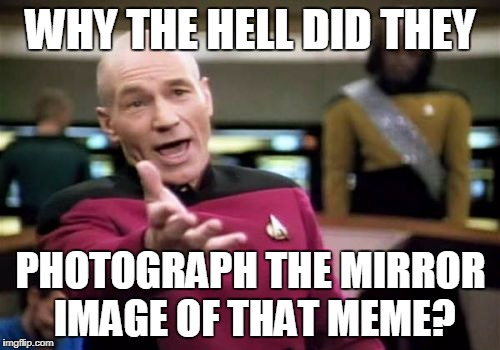 Picard Wtf Meme | WHY THE HELL DID THEY PHOTOGRAPH THE MIRROR IMAGE OF THAT MEME? | image tagged in memes,picard wtf | made w/ Imgflip meme maker