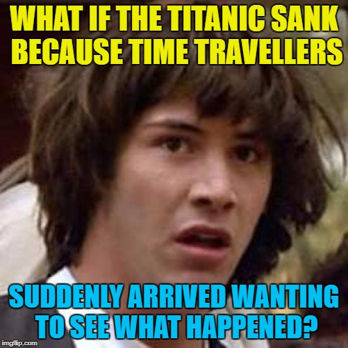 Conspiracy Keanu Meme | WHAT IF THE TITANIC SANK BECAUSE TIME TRAVELLERS SUDDENLY ARRIVED WANTING TO SEE WHAT HAPPENED? | image tagged in memes,conspiracy keanu | made w/ Imgflip meme maker