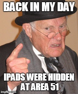 Back In My Day Meme | BACK IN MY DAY IPADS WERE HIDDEN AT AREA 51 | image tagged in memes,back in my day,lol so funny,funny | made w/ Imgflip meme maker