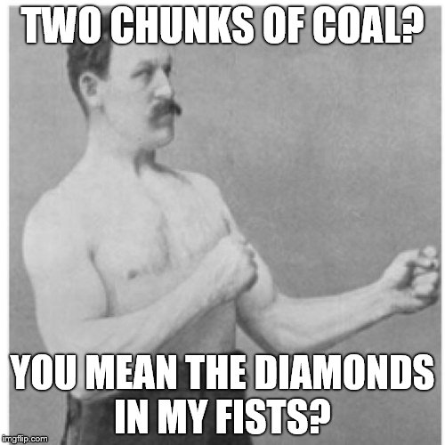 Overly Manly Man Can Do It | TWO CHUNKS OF COAL? YOU MEAN THE DIAMONDS IN MY FISTS? | image tagged in memes,overly manly man | made w/ Imgflip meme maker