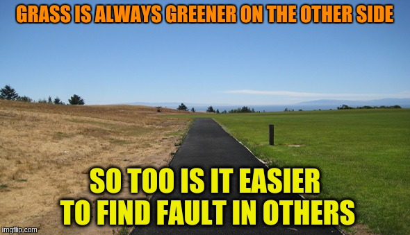Easier to find fault in others | GRASS IS ALWAYS GREENER ON THE OTHER SIDE SO TOO IS IT EASIER TO FIND FAULT IN OTHERS | image tagged in grass is greener open road,projection,guilt,fault finding,quote | made w/ Imgflip meme maker