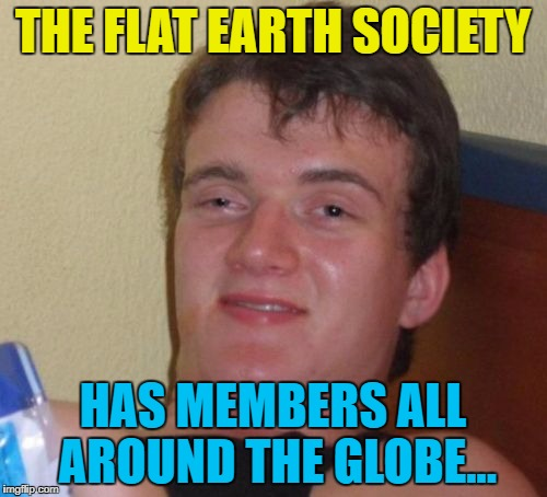 10 Guy Meme | THE FLAT EARTH SOCIETY HAS MEMBERS ALL AROUND THE GLOBE... | image tagged in memes,10 guy | made w/ Imgflip meme maker