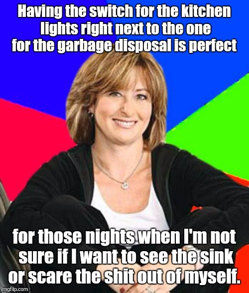 Sheltering Suburban Mom |  Having the switch for the kitchen lights right next to the one for the garbage disposal is perfect; for those nights when I'm not sure if I want to see the sink or scare the shit out of myself. | image tagged in memes,sheltering suburban mom | made w/ Imgflip meme maker