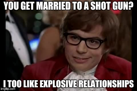 YOU GET MARRIED TO A SHOT GUN? I TOO LIKE EXPLOSIVE RELATIONSHIPS | made w/ Imgflip meme maker