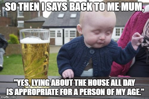 "Drunk Baby | SO THEN I SAYS BACK TO ME MUM, ""YES, LYING ABOUT THE HOUSE ALL DAY IS APPROPRIATE FOR A PERSON OF MY AGE."" 