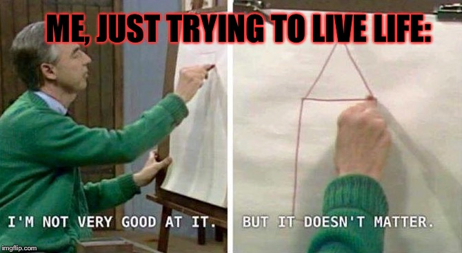 Oh, Life... *siiigh* | ME, JUST TRYING TO LIVE LIFE: | image tagged in memes,life,funny meme | made w/ Imgflip meme maker