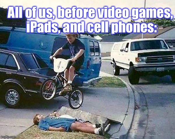 You HAVE To Upvote This, If You Know What I'm Talkin 'Bout: | All of us, before video games, iPads, and cell phones: | image tagged in memes,old school,childhood | made w/ Imgflip meme maker