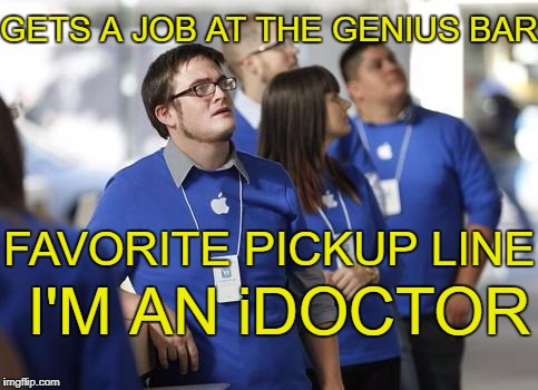 I see what you did there | GETS A JOB AT THE GENIUS BAR FAVORITE PICKUP LINE I'M AN iDOCTOR | image tagged in idoctor,genius bar | made w/ Imgflip meme maker