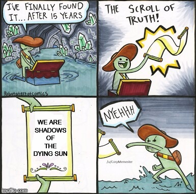 The Scroll Of Truth | WE ARE SHADOWS OF THE DYING SUN | image tagged in the scroll of truth,memes,insomnium,nihilism,does not like metal,awesome music | made w/ Imgflip meme maker