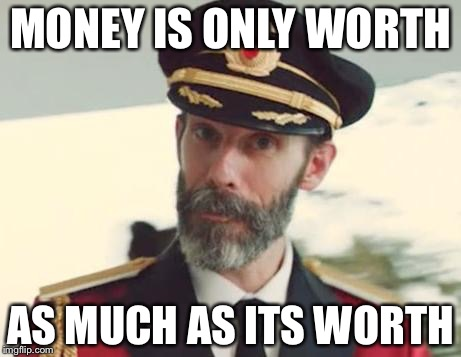 Captain Obvious | MONEY IS ONLY WORTH AS MUCH AS ITS WORTH | image tagged in captain obvious | made w/ Imgflip meme maker