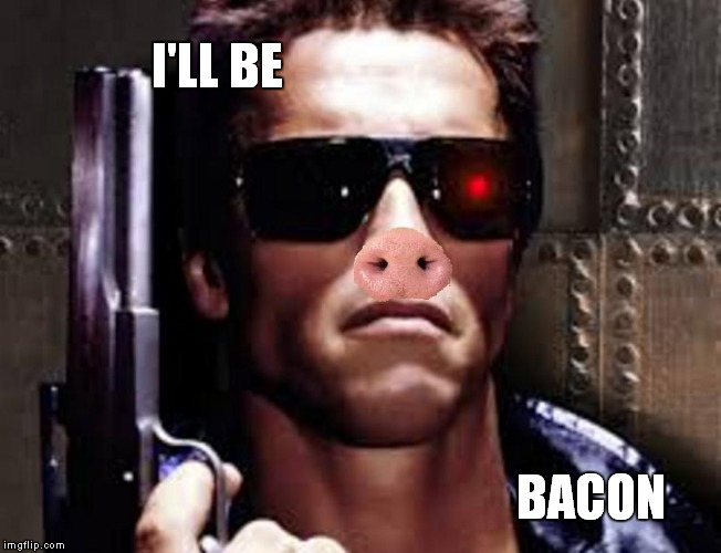 Your cloves... give them to me, now. | I'LL BE BACON | image tagged in the terminator | made w/ Imgflip meme maker