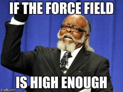 Too Damn High Meme | IF THE FORCE FIELD IS HIGH ENOUGH | image tagged in memes,too damn high | made w/ Imgflip meme maker