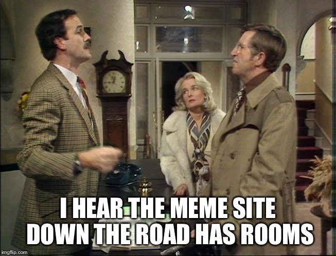 When you don't want a user on your site... | I HEAR THE MEME SITE DOWN THE ROAD HAS ROOMS | image tagged in memes,fawlty towers,basil fawlty,imgflip | made w/ Imgflip meme maker