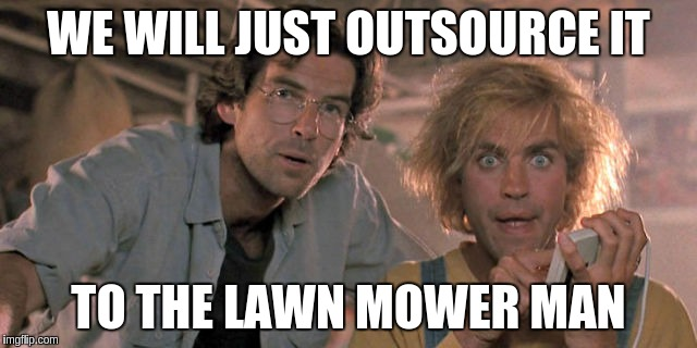 WE WILL JUST OUTSOURCE IT TO THE LAWN MOWER MAN | made w/ Imgflip meme maker