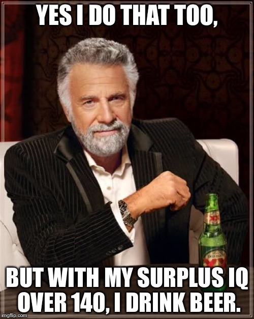 The Most Interesting Man In The World Meme | YES I DO THAT TOO, BUT WITH MY SURPLUS IQ OVER 140, I DRINK BEER. | image tagged in memes,the most interesting man in the world | made w/ Imgflip meme maker
