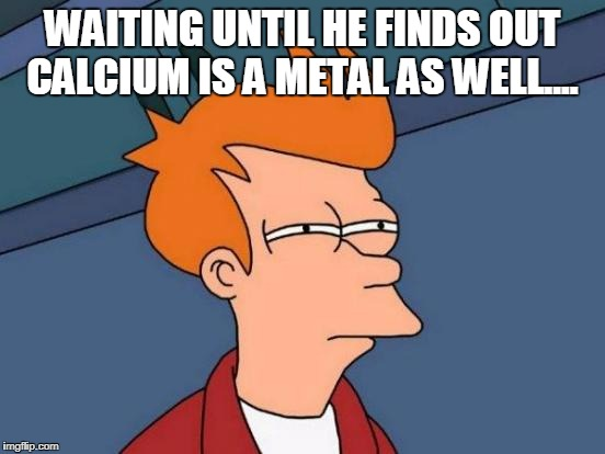 Futurama Fry Meme | WAITING UNTIL HE FINDS OUT CALCIUM IS A METAL AS WELL.... | image tagged in memes,futurama fry | made w/ Imgflip meme maker