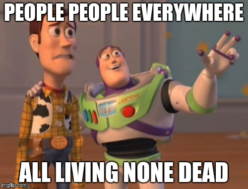 X, X Everywhere Meme | PEOPLE PEOPLE EVERYWHERE ALL LIVING NONE DEAD | image tagged in memes,x,x everywhere,x x everywhere | made w/ Imgflip meme maker