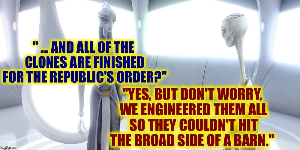 "Why Stormtroopers can't hit anything. | "" ... AND ALL OF THE CLONES ARE FINISHED FOR THE REPUBLIC'S ORDER?"" ""YES, BUT DON'T WORRY, WE ENGINEERED THEM ALL SO THEY COULDN'T HIT THE B 