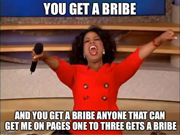 Oprah You Get A Meme | YOU GET A BRIBE AND YOU GET A BRIBE ANYONE THAT CAN GET ME ON PAGES ONE TO THREE GETS A BRIBE | image tagged in memes,oprah you get a | made w/ Imgflip meme maker