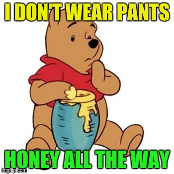 I DON'T WEAR PANTS HONEY ALL THE WAY | made w/ Imgflip meme maker