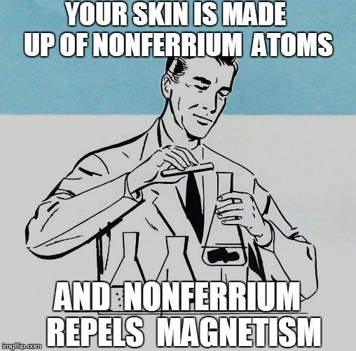 YOUR SKIN IS MADE UP OF NONFERRIUM  ATOMS AND  NONFERRIUM  REPELS  MAGNETISM | made w/ Imgflip meme maker