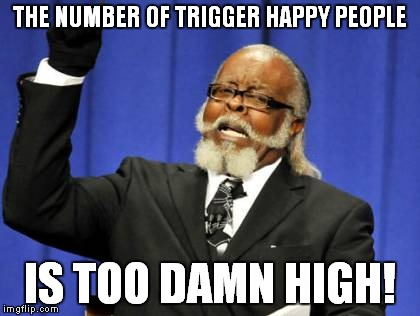 Too Damn High Meme | THE NUMBER OF TRIGGER HAPPY PEOPLE IS TOO DAMN HIGH! | image tagged in memes,too damn high | made w/ Imgflip meme maker
