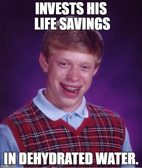(Just add water.) | INVESTS HIS LIFE SAVINGS IN DEHYDRATED WATER. | image tagged in memes,bad luck brian,funny | made w/ Imgflip meme maker
