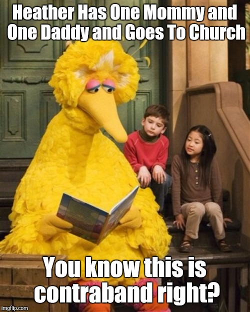 Can you tell me how to get to Censorship Street? ;-D | Heather Has One Mommy and One Daddy and Goes To Church You know this is contraband right? | image tagged in big bird,funny,memes,sesame street,politics,censorship | made w/ Imgflip meme maker