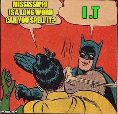 Batman Slapping Robin Meme | MISSISSIPPI IS A LONG WORD CAN YOU SPELL IT? I .T | image tagged in memes,batman slapping robin | made w/ Imgflip meme maker