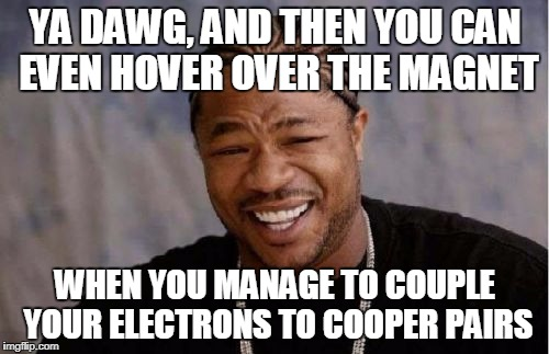 Yo Dawg Heard You Meme | YA DAWG, AND THEN YOU CAN EVEN HOVER OVER THE MAGNET WHEN YOU MANAGE TO COUPLE YOUR ELECTRONS TO COOPER PAIRS | image tagged in memes,yo dawg heard you | made w/ Imgflip meme maker