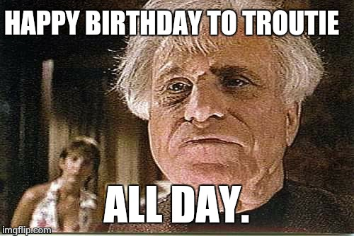 It's my birthday and I'll meme if i want to. | HAPPY BIRTHDAY TO TROUTIE ALL DAY. | image tagged in all day | made w/ Imgflip meme maker