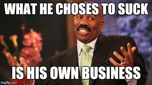 Steve Harvey Meme | WHAT HE CHOSES TO SUCK IS HIS OWN BUSINESS | image tagged in memes,steve harvey | made w/ Imgflip meme maker