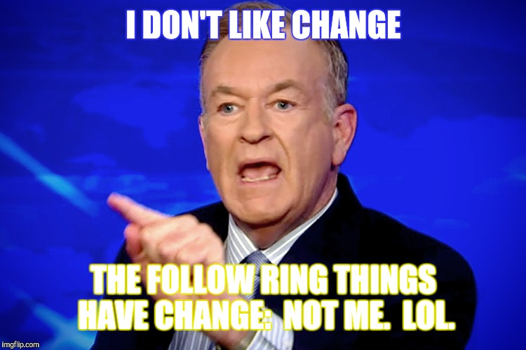 I DON'T LIKE CHANGE THE FOLLOW RING THINGS HAVE CHANGE:  NOT ME.  LOL. | made w/ Imgflip meme maker