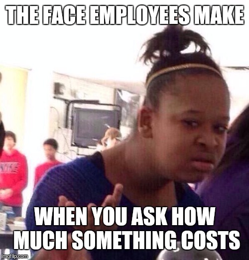 At the dollar store | THE FACE EMPLOYEES MAKE WHEN YOU ASK HOW MUCH SOMETHING COSTS | image tagged in memes,black girl wat | made w/ Imgflip meme maker