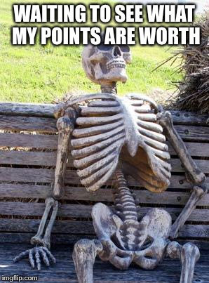 Waiting Skeleton Meme | WAITING TO SEE WHAT MY POINTS ARE WORTH | image tagged in memes,waiting skeleton | made w/ Imgflip meme maker