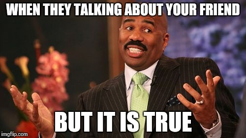 Steve Harvey Meme | WHEN THEY TALKING ABOUT YOUR FRIEND BUT IT IS TRUE | image tagged in memes,steve harvey | made w/ Imgflip meme maker