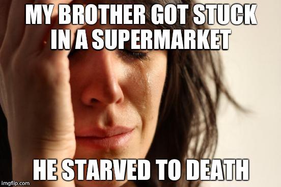 First World Problems Meme | MY BROTHER GOT STUCK IN A SUPERMARKET HE STARVED TO DEATH | image tagged in memes,first world problems | made w/ Imgflip meme maker
