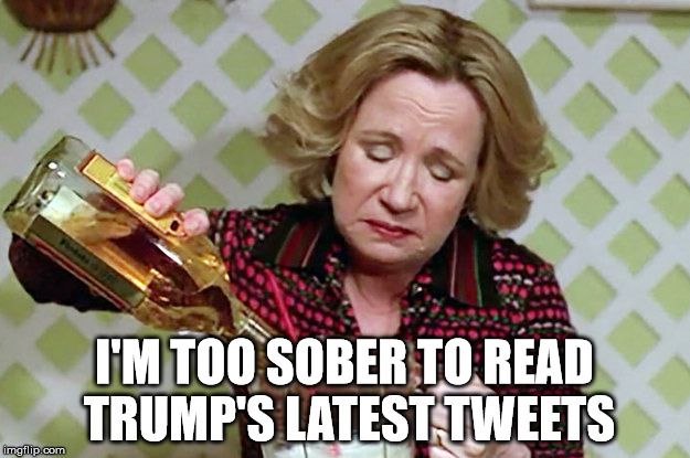 I'M TOO SOBER TO READ TRUMP'S LATEST TWEETS | image tagged in kitty foreman drinking | made w/ Imgflip meme maker