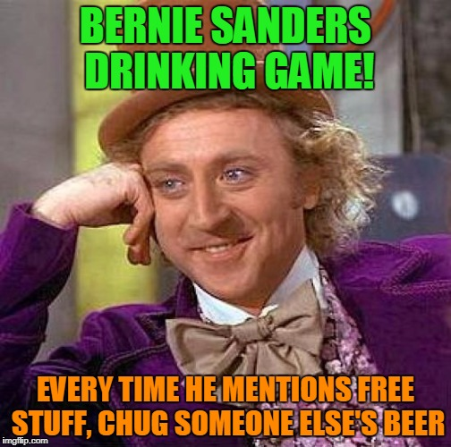Creepy Condescending Wonka Meme | BERNIE SANDERS DRINKING GAME! EVERY TIME HE MENTIONS FREE STUFF, CHUG SOMEONE ELSE'S BEER | image tagged in memes,creepy condescending wonka | made w/ Imgflip meme maker