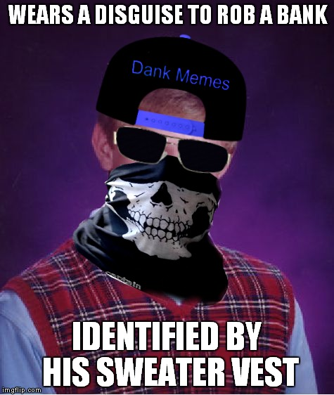Run Brian run!! | WEARS A DISGUISE TO ROB A BANK IDENTIFIED BY HIS SWEATER VEST | image tagged in bad luck brian,bank robber,identity | made w/ Imgflip meme maker