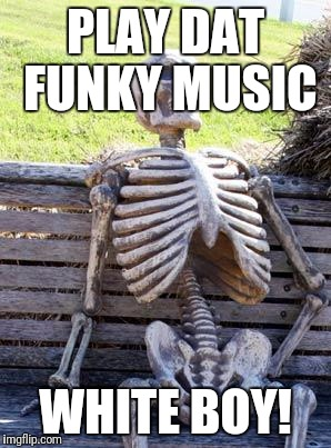 Waiting Skeleton Meme | PLAY DAT FUNKY MUSIC WHITE BOY! | image tagged in memes,waiting skeleton | made w/ Imgflip meme maker
