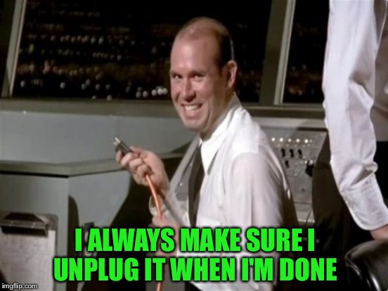 I ALWAYS MAKE SURE I UNPLUG IT WHEN I'M DONE | made w/ Imgflip meme maker