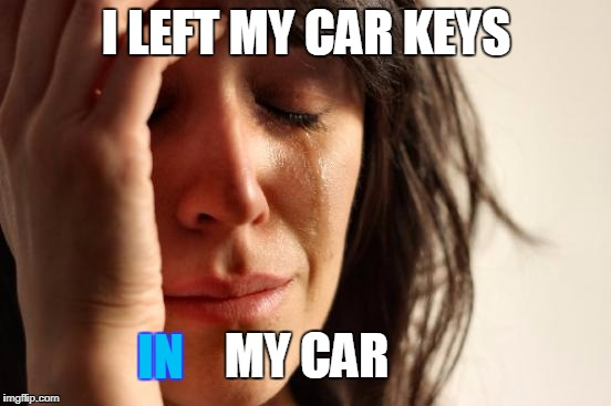First World Problems Meme | I LEFT MY CAR KEYS MY CAR IN | image tagged in memes,first world problems | made w/ Imgflip meme maker