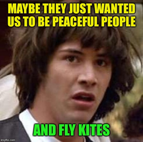 Conspiracy Keanu Meme | MAYBE THEY JUST WANTED US TO BE PEACEFUL PEOPLE AND FLY KITES | image tagged in memes,conspiracy keanu | made w/ Imgflip meme maker