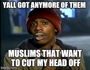 Y'all Got Any More Of That Meme | YALL GOT ANYMORE OF THEM MUSLIMS THAT WANT TO CUT MY HEAD OFF | image tagged in memes,yall got any more of | made w/ Imgflip meme maker