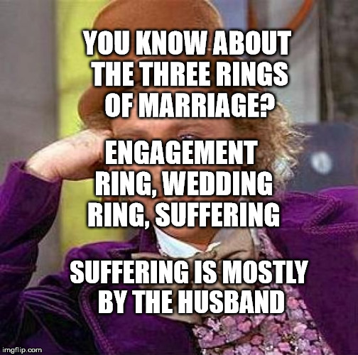 Creepy Condescending Wonka Meme | YOU KNOW ABOUT THE THREE RINGS OF MARRIAGE? SUFFERING IS MOSTLY BY THE HUSBAND ENGAGEMENT RING, WEDDING RING, SUFFERING | image tagged in memes,creepy condescending wonka | made w/ Imgflip meme maker