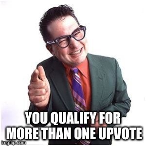YOU QUALIFY FOR MORE THAN ONE UPVOTE | made w/ Imgflip meme maker