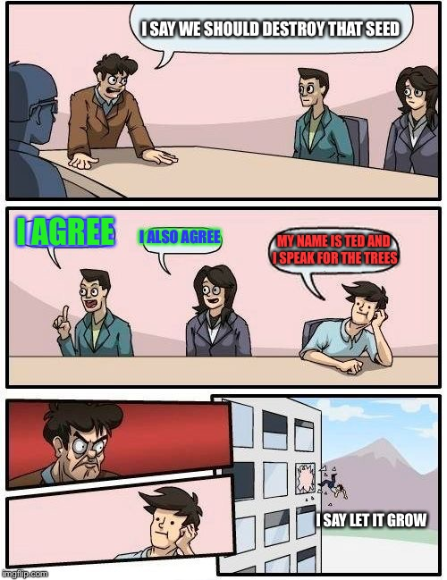 Lorax Board Meeting | I SAY WE SHOULD DESTROY THAT SEED I AGREE I ALSO AGREE MY NAME IS TED AND I SPEAK FOR THE TREES I SAY LET IT GROW | image tagged in memes,boardroom meeting suggestion | made w/ Imgflip meme maker